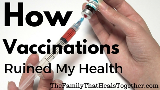 How Vaccinations Ruined My Health - The Family That Heals Together