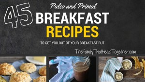 45 Primal and Paleo Diet Breakfast Recipes to get you out of your breakfast rut - The Family That Heals Together