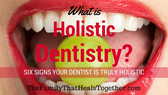 What is Holistic Dentistry? Six signs your dentist is truly holistic - The Family That Heals Together