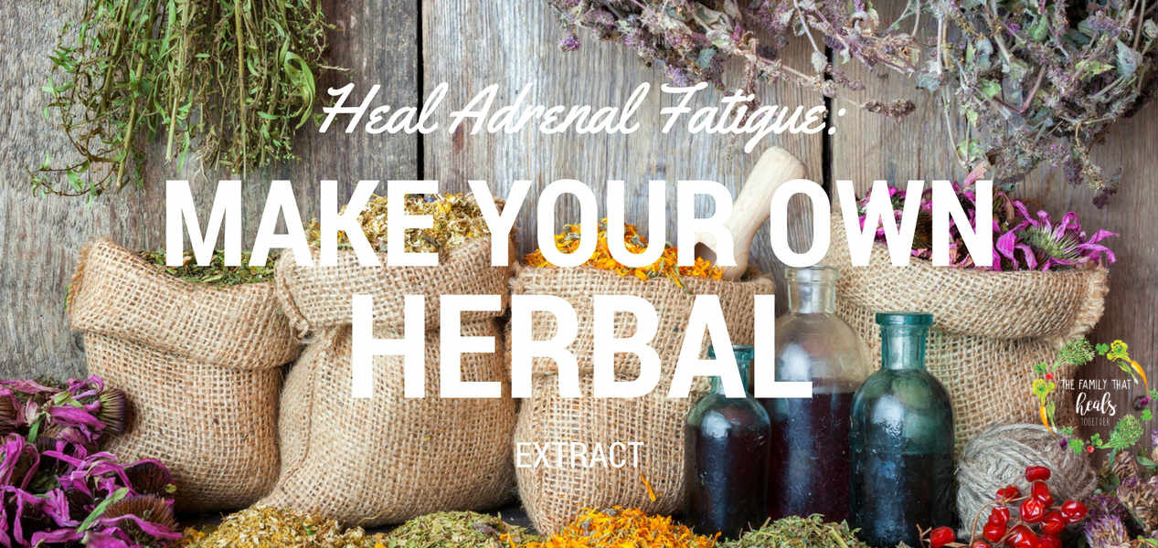 Heal Adrenal Fatigue: Make Your Own Herbal Extract | The Family That Heals Together