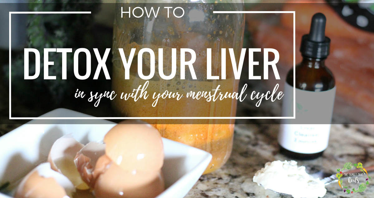 How To Detox Your Liver in Sync with Your Menstrual Cycle | The Family That Heals Together