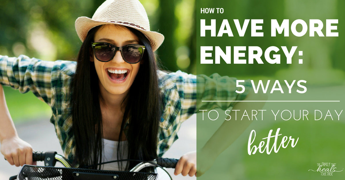 How to Have More Energy: Five Ways to Start Your Day Better | The Family That Heals Together